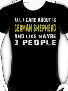All I Care about is GERMAN SHEPHERD and like maybe 3 people - T-shirts & Hoodies T-Shirt