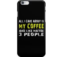 All I Care about is MY COFFEE and like maybe 3 people - T-shirts & Hoodies iPhone Case/Skin