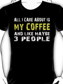 All I Care about is MY COFFEE and like maybe 3 people - T-shirts & Hoodies T-Shirt