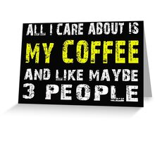 All I Care about is MY COFFEE and like maybe 3 people - T-shirts & Hoodies Greeting Card