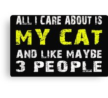 All I Care about is MY CAT and like maybe 3 people - T-shirts & Hoodies Canvas Print
