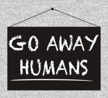 """Go Away Humans"" Sign. by trumanpalmehn"