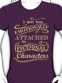 I am too emotionally attached to fictional characters T-Shirt