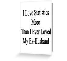 I Love Statistics More Than I Ever Loved My Ex-Husband  Greeting Card