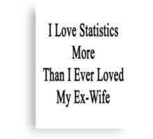 I Love Statistics More Than I Ever Loved My Ex-Wife  Canvas Print