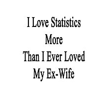 I Love Statistics More Than I Ever Loved My Ex-Wife  Photographic Print