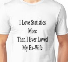 I Love Statistics More Than I Ever Loved My Ex-Wife  Unisex T-Shirt