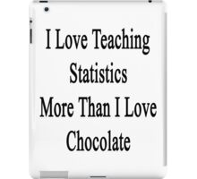 I Love Teaching Statistics More Than I Love Chocolate  iPad Case/Skin