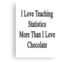 I Love Teaching Statistics More Than I Love Chocolate  Canvas Print