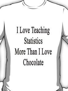 I Love Teaching Statistics More Than I Love Chocolate  T-Shirt