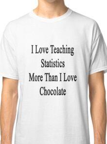I Love Teaching Statistics More Than I Love Chocolate  Classic T-Shirt