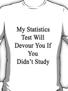 My Statistics Test Will Devour You If You Didn't Study  T-Shirt