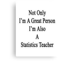Not Only I'm A Great Person I'm Also A Statistics Teacher  Canvas Print
