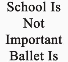 School Is Not Important Ballet Is  by supernova23