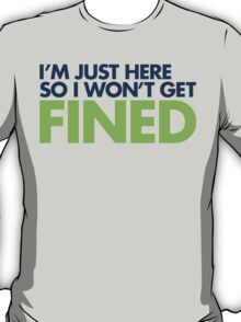 I'm just here so I won't get fined T-Shirt
