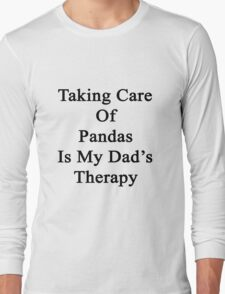 Taking Care Of Pandas Is My Dad's Therapy  Long Sleeve T-Shirt