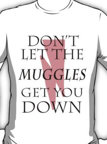 Don't Let The Muggles Get You Down. T-Shirt