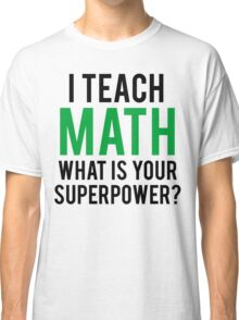 I TEACH MATH What is Your SUPERPOWER Classic T-Shirt