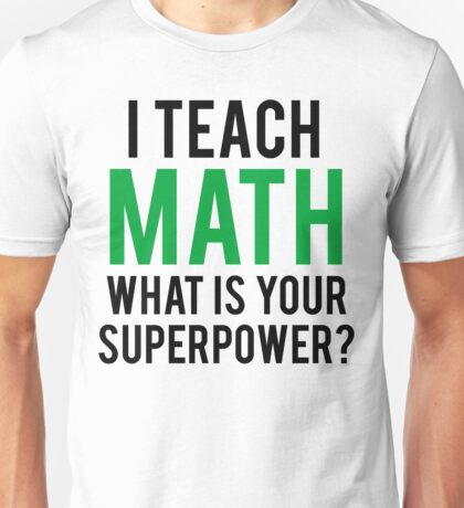 I TEACH MATH What is Your SUPERPOWER Unisex T-Shirt
