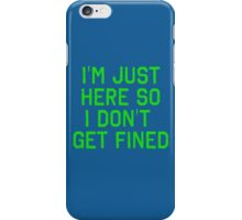 I'm Just Here So I Don't Get Fined iPhone Case/Skin