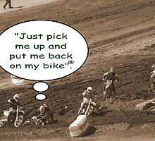 "Help! Motocross thought ""Just pick me up and put me back on my bike""! by leih2008"