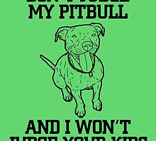 Don't Judge my PITBULL and I Won't Judge Your Kids by inkedcreatively