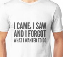I came, I saw and I forgot what I wanted to do. Unisex T-Shirt