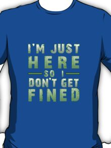 I'm Just Here So I Don't Get Fined T-Shirt