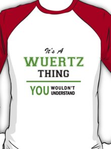 It's a WUERTZ thing, you wouldn't understand !! T-Shirt