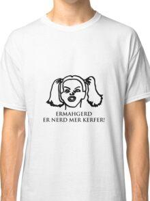Ermahgerd Er Nerd Mer Kerfer! Ermahgerd Girl. Oh My God I Need My Coffee!! Classic T-Shirt
