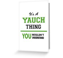It's a YAUCH thing, you wouldn't understand !! Greeting Card