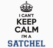 I cant keep calm Im a SATCHEL by icant