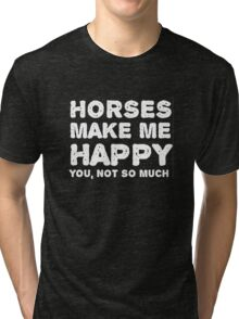 """""""Horses make me happy. You, not so much"""". Tri-blend T-Shirt"""