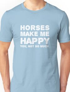 """""""Horses make me happy. You, not so much"""". Unisex T-Shirt"""