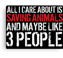 'All I Care About Is Saving Animals And Maybe Like 3 People' T-Shirts, Hoodies, Accessories and Gifts Canvas Print