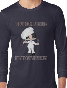THE ONLY REASON I HAVE A KITCHEN IS THAT IT CAME WITH MY HOUSE Long Sleeve T-Shirt