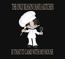 THE ONLY REASON I HAVE A KITCHEN IS THAT IT CAME WITH MY HOUSE Unisex T-Shirt
