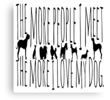 The More People I Meet, The More I Love My Dog  Canvas Print
