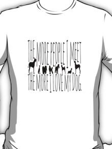 The More People I Meet, The More I Love My Dog  T-Shirt