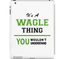 It's a WAGLE thing, you wouldn't understand !! iPad Case/Skin