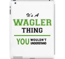 It's a WAGLER thing, you wouldn't understand !! iPad Case/Skin