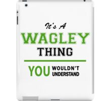 It's a WAGLEY thing, you wouldn't understand !! iPad Case/Skin