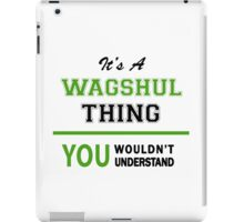 It's a WAGSHUL thing, you wouldn't understand !! iPad Case/Skin