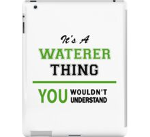 It's a WATERER thing, you wouldn't understand !! iPad Case/Skin