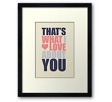 That's What I Love About You! Framed Print