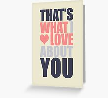 That's What I Love About You! Greeting Card