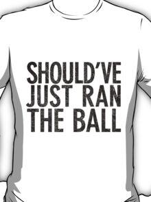 Should've just ran the ball T-Shirt