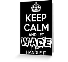 Keep Calm and Let Wade Handle It Greeting Card
