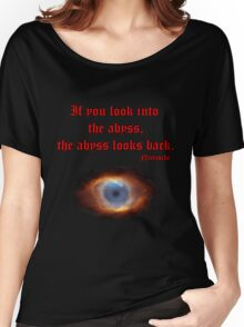 If you look into the abyss Women's Relaxed Fit T-Shirt