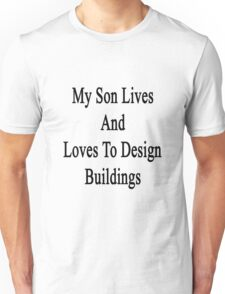 My Son Lives And Loves To Design Buildings  Unisex T-Shirt